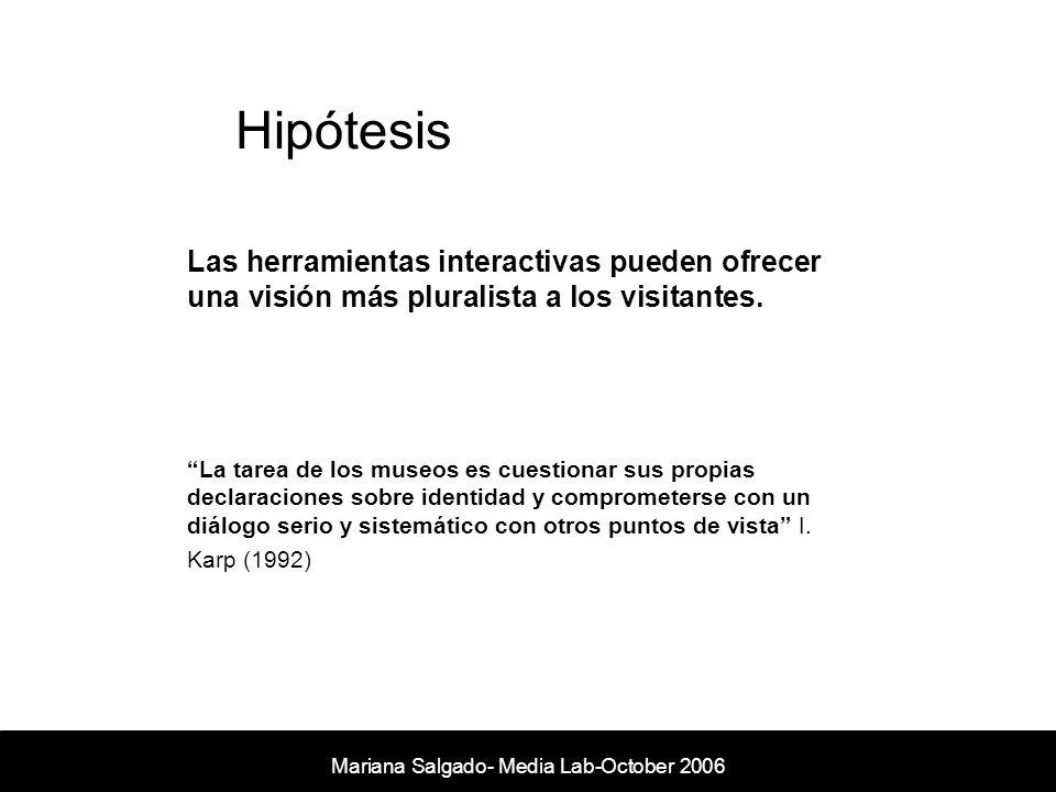 Hipótesis Mariana Salgado- Media Lab- November 2005 Las herramientas interactivas pueden ofrecer una visión más pluralista a los visitantes. La tarea