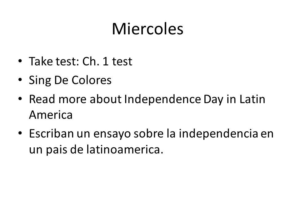 Miercoles Take test: Ch. 1 test Sing De Colores Read more about Independence Day in Latin America Escriban un ensayo sobre la independencia en un pais