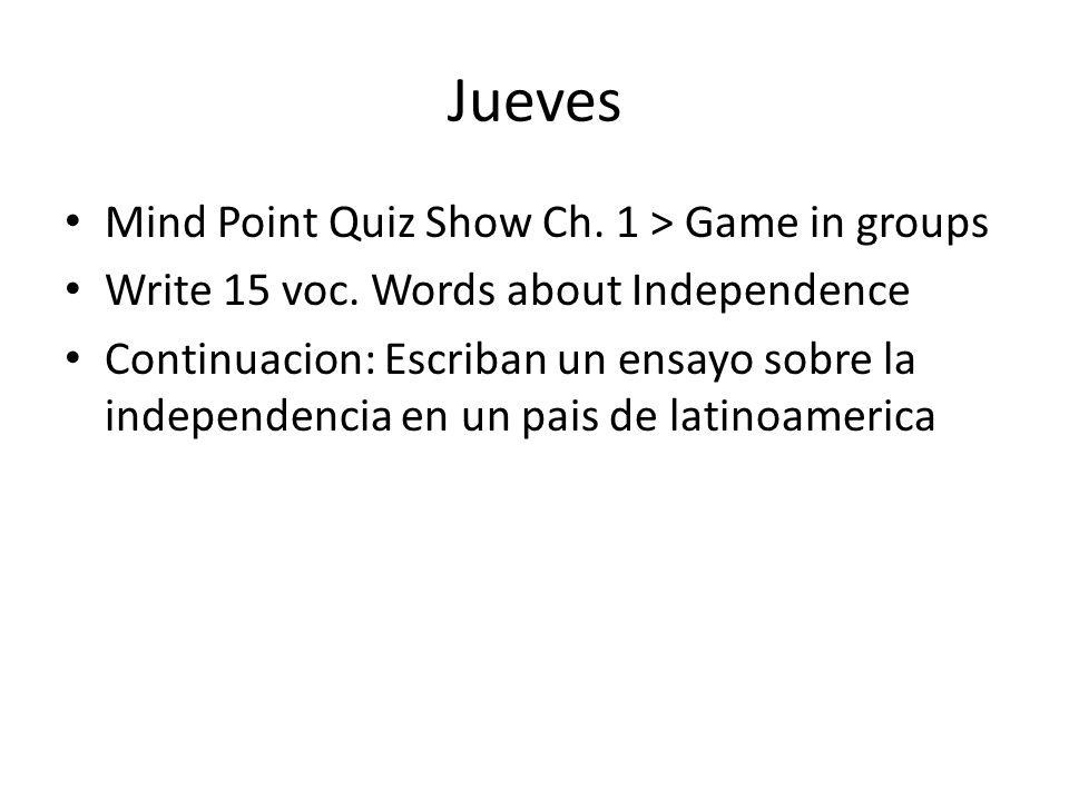 Jueves Mind Point Quiz Show Ch. 1 > Game in groups Write 15 voc. Words about Independence Continuacion: Escriban un ensayo sobre la independencia en u