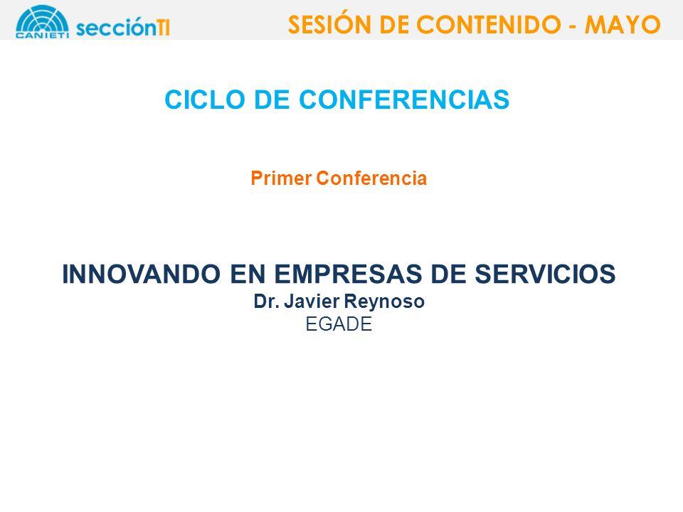 CICLO DE CONFERENCIAS SESIÓN DE CONTENIDO - MAYO Primer Conferencia INNOVANDO EN EMPRESAS DE SERVICIOS Dr. Javier Reynoso EGADE