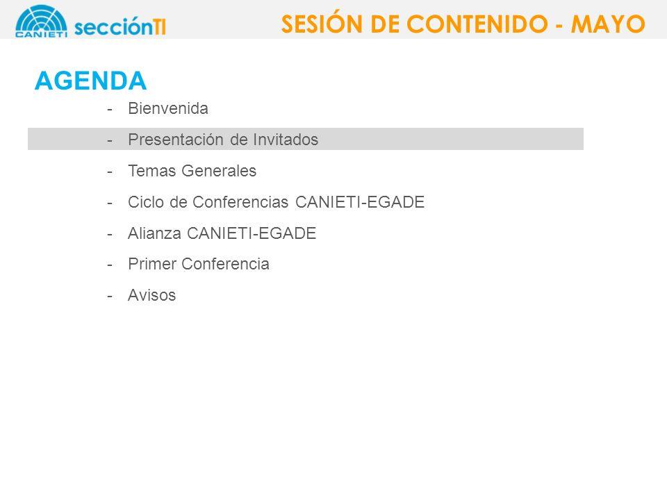 AGENDA -Bienvenida -Presentación de Invitados -Temas Generales -Ciclo de Conferencias CANIETI-EGADE -Alianza CANIETI-EGADE -Primer Conferencia -Avisos SESIÓN DE CONTENIDO - MAYO
