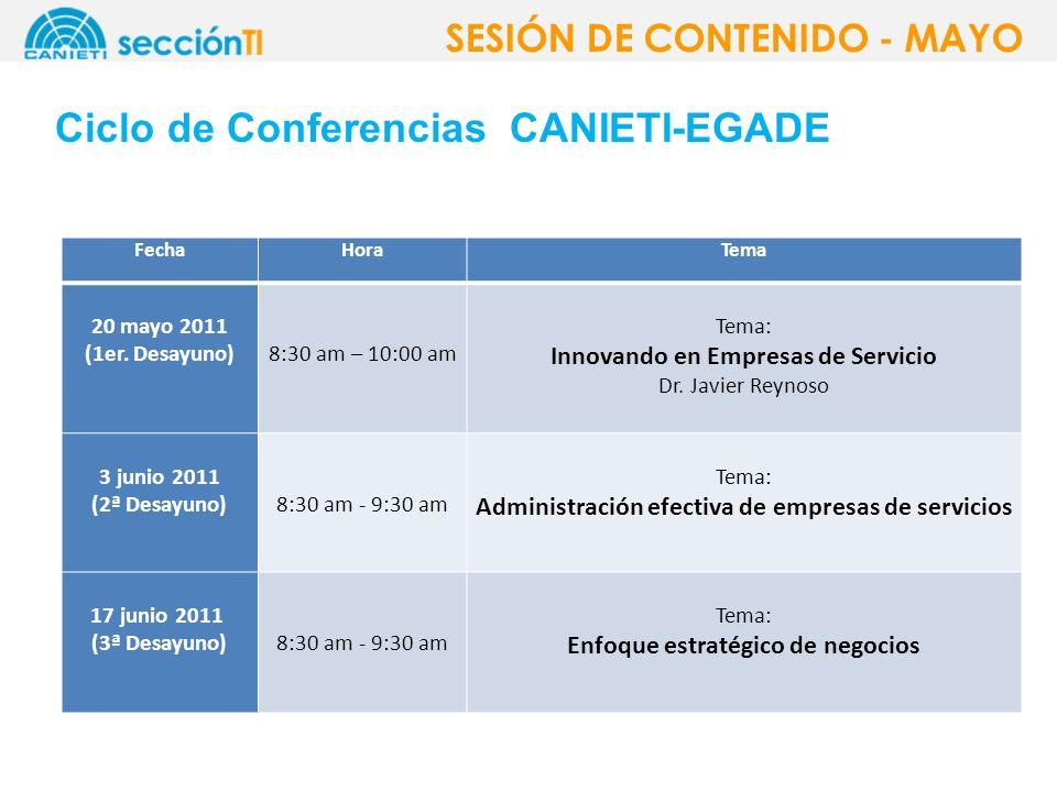 Ciclo de Conferencias CANIETI-EGADE SESIÓN DE CONTENIDO - MAYO FechaHoraTema 20 mayo 2011 (1er. Desayuno)8:30 am – 10:00 am Tema: Innovando en Empresa