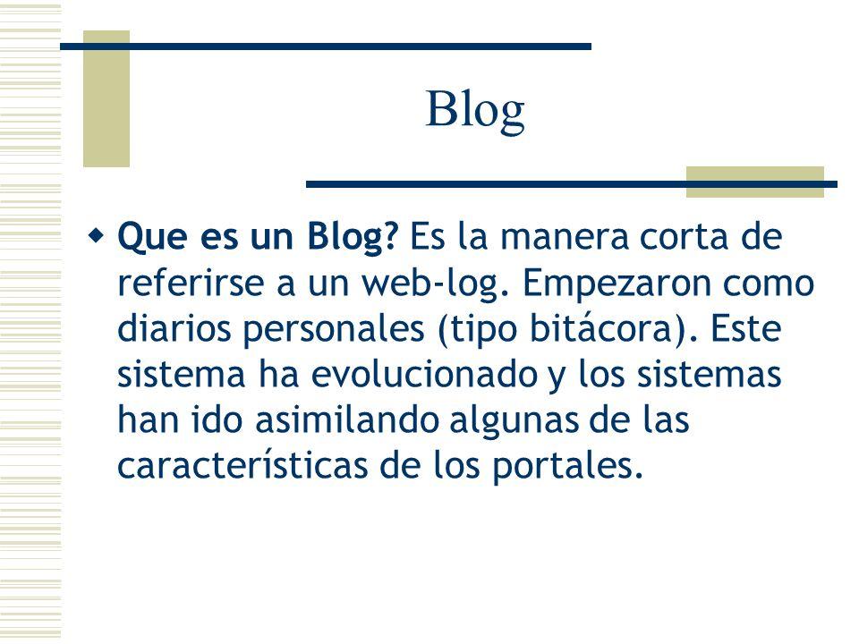 Blog Que es un Blog? Es la manera corta de referirse a un web-log. Empezaron como diarios personales (tipo bitácora). Este sistema ha evolucionado y l