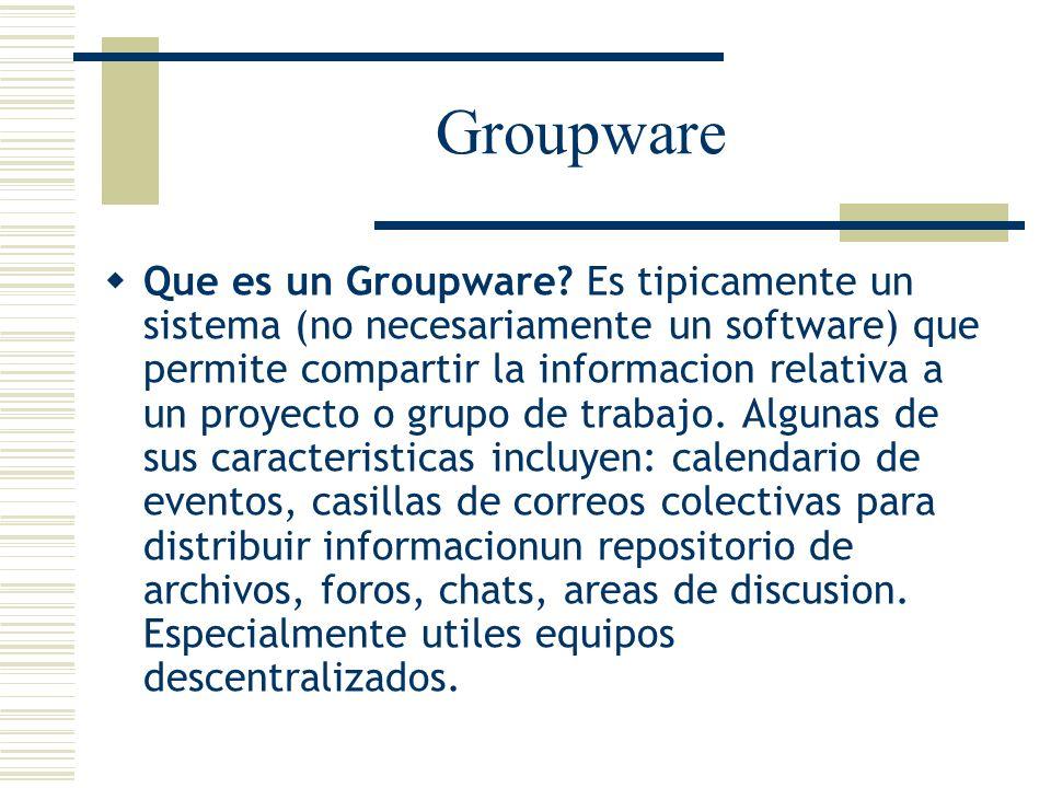 Groupware Que es un Groupware? Es tipicamente un sistema (no necesariamente un software) que permite compartir la informacion relativa a un proyecto o