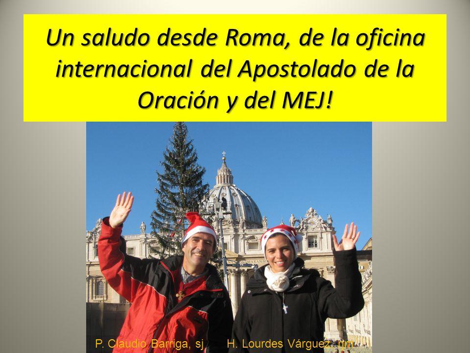 Un saludo desde Roma, de la oficina internacional del Apostolado de la Oración y del MEJ! P. Claudio Barriga, sj H. Lourdes Várguez, rjm