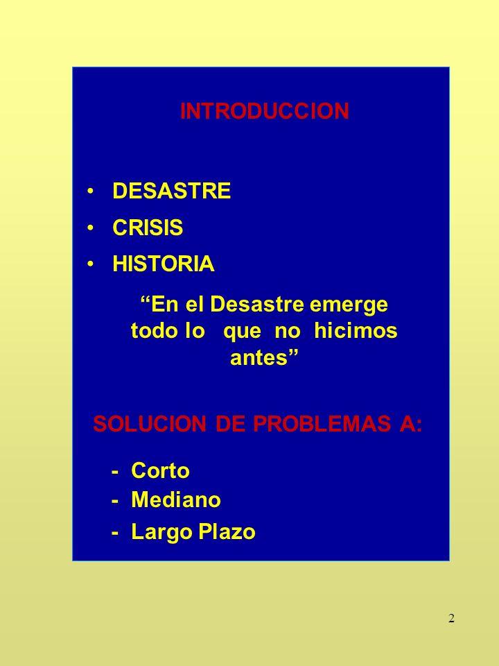 2 INTRODUCCION DESASTRE CRISIS HISTORIA En el Desastre emerge todo lo que no hicimos antes SOLUCION DE PROBLEMAS A: - Corto - Mediano - Largo Plazo