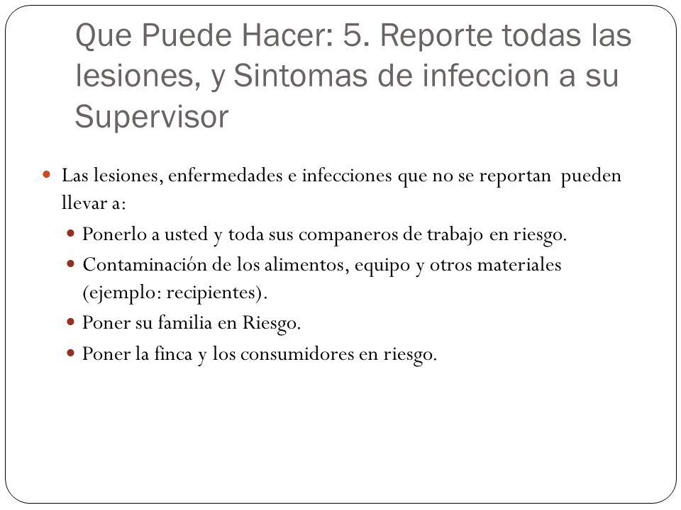 Que Puede Hacer: 5. Reporte todas las lesiones, y Sintomas de infeccion a su Supervisor Las lesiones, enfermedades e infecciones que no se reportan pu