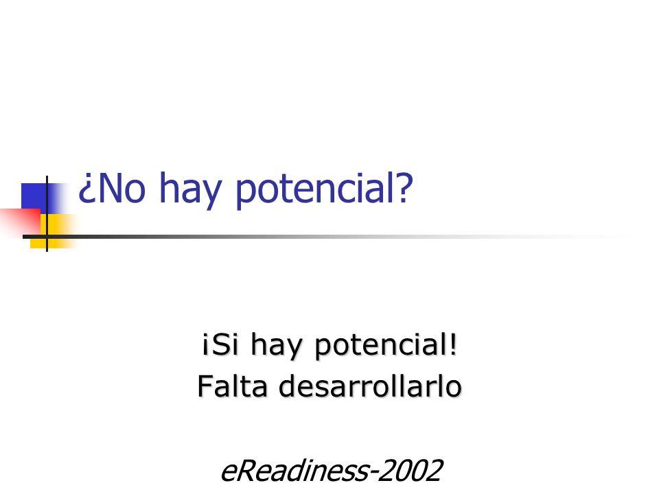 ¿No hay potencial? ¡Si hay potencial! Falta desarrollarlo eReadiness-2002