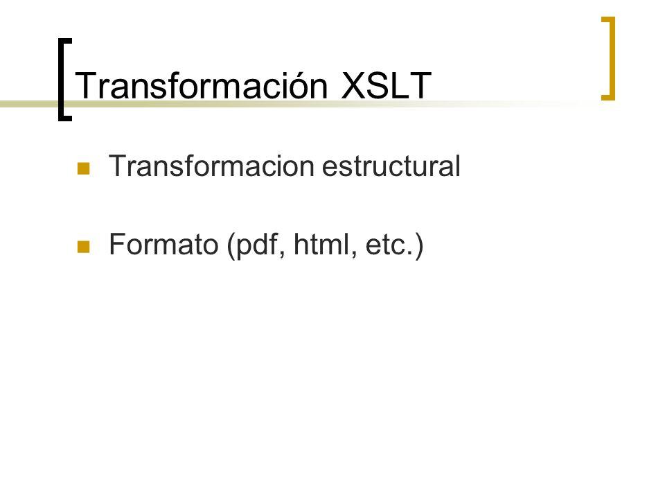 Transformación XSTL … Transformacion estructural Los datos son convertidos de la estrucutra de entrada (xml) a una estructura que refleje la salida deseada