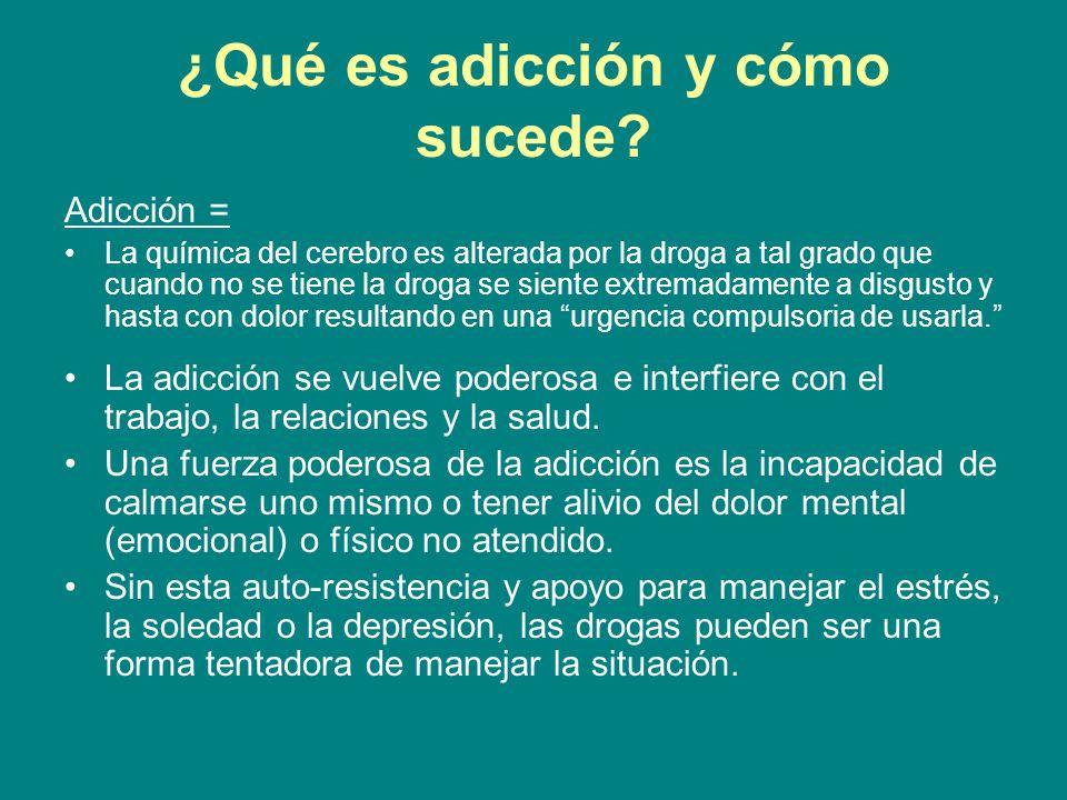 ¿Qué es adicción y cómo sucede? Adicción = La química del cerebro es alterada por la droga a tal grado que cuando no se tiene la droga se siente extre