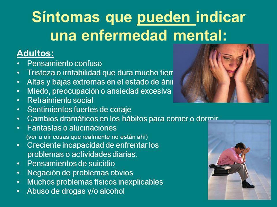 Síntomas que pueden indicar una enfermedad mental: Adultos: Pensamiento confuso Tristeza o irritabilidad que dura mucho tiempo Altas y bajas extremas