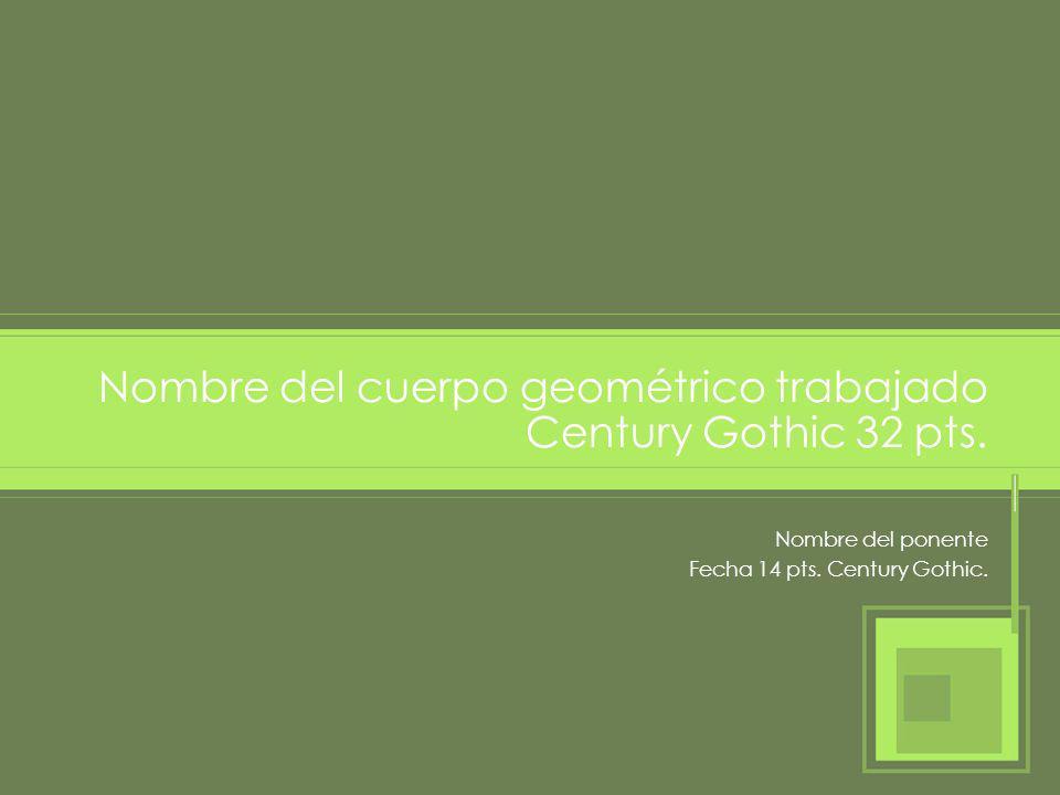 Nombre del ponente Fecha 14 pts. Century Gothic. Nombre del cuerpo geométrico trabajado Century Gothic 32 pts.