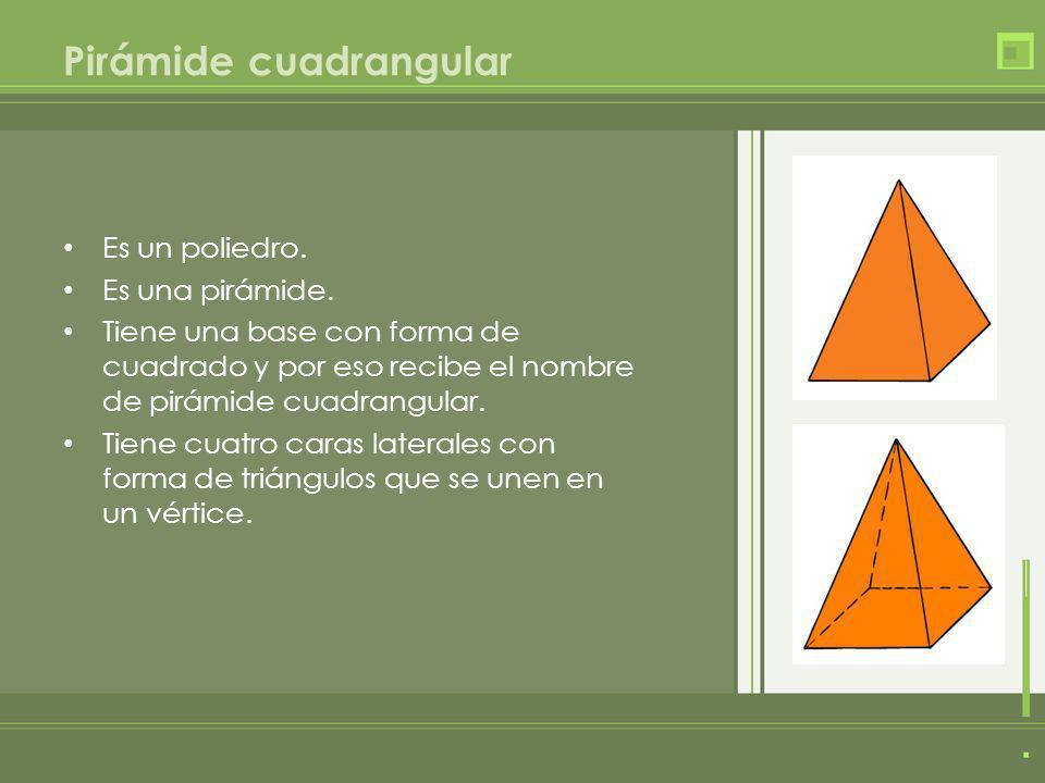 Pirámide cuadrangular Es un poliedro. Es una pirámide. Tiene una base con forma de cuadrado y por eso recibe el nombre de pirámide cuadrangular. Tiene