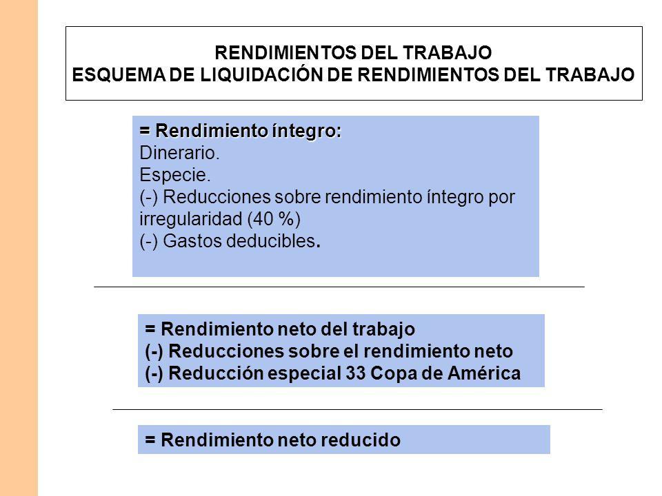 = Rendimiento neto del trabajo (-) Reducciones sobre el rendimiento neto (-) Reducción especial 33 Copa de América = Rendimiento íntegro: Dinerario. E