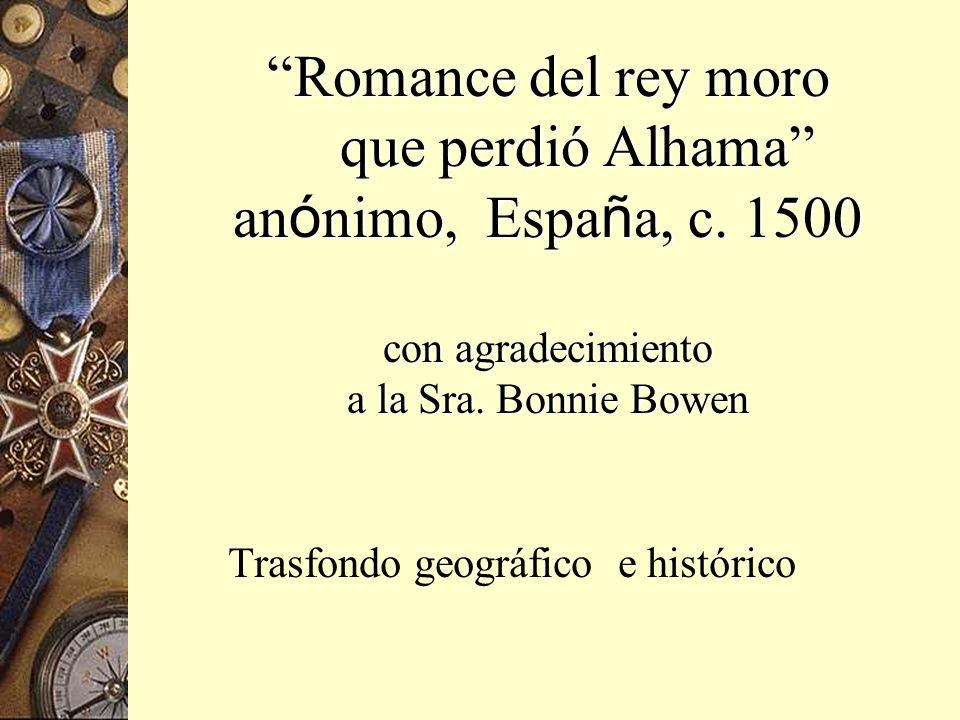Romance del rey moro que perdió Alhama an ó nimo, Espa ñ a, c. 1500 con agradecimiento a la Sra. Bonnie Bowen Trasfondo geográfico e histórico