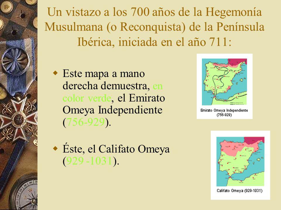 Un vistazo a los 700 años de la Hegemonía Musulmana (o Reconquista) de la Península Ibérica, iniciada en el año 711: Este mapa a mano derecha demuestr