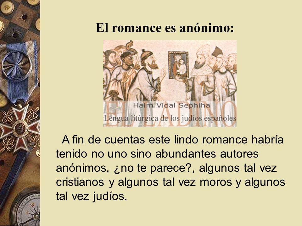 A fin de cuentas este lindo romance habría tenido no uno sino abundantes autores anónimos, ¿no te parece?, algunos tal vez cristianos y algunos tal ve