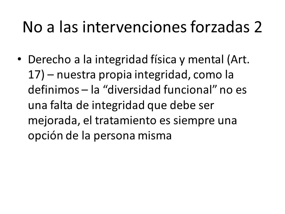 No a las intervenciones forzadas 2 Derecho a la integridad física y mental (Art. 17) – nuestra propia integridad, como la definimos – la diversidad fu
