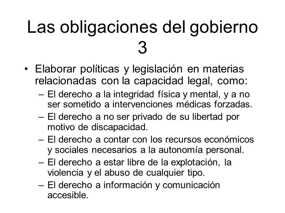 Las obligaciones del gobierno 3 Elaborar políticas y legislación en materias relacionadas con la capacidad legal, como: –El derecho a la integridad fí