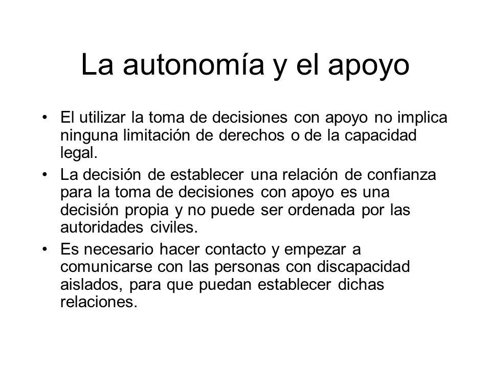 La autonomía y el apoyo El utilizar la toma de decisiones con apoyo no implica ninguna limitación de derechos o de la capacidad legal. La decisión de