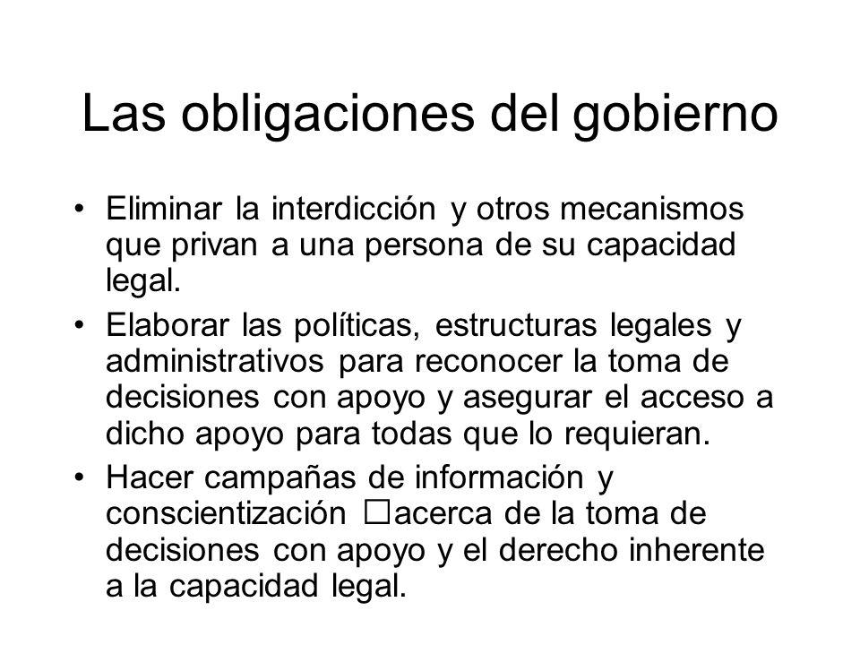 Las obligaciones del gobierno Eliminar la interdicción y otros mecanismos que privan a una persona de su capacidad legal. Elaborar las políticas, estr