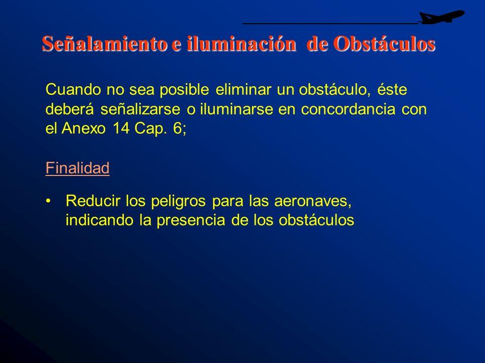 Señalamiento e iluminación de Obstáculos Finalidad Reducir los peligros para las aeronaves, indicando la presencia de los obstáculos Cuando no sea pos