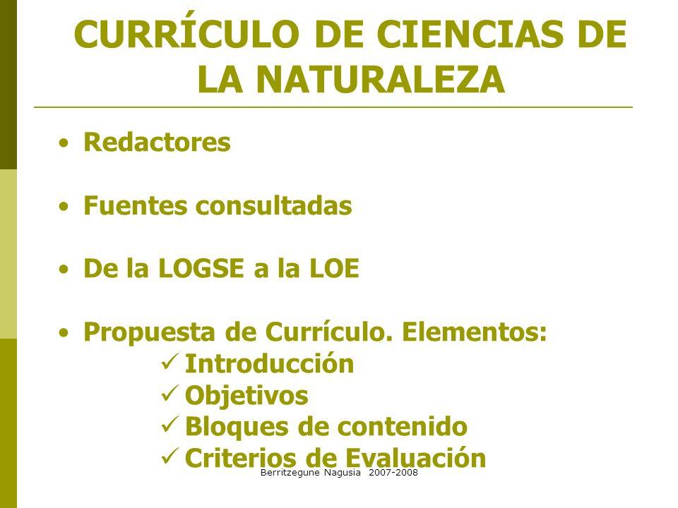 Berritzegune Nagusia 2007-2008 CURRÍCULO DE CIENCIAS DE LA NATURALEZA Redactores Fuentes consultadas De la LOGSE a la LOE Propuesta de Currículo. Elem