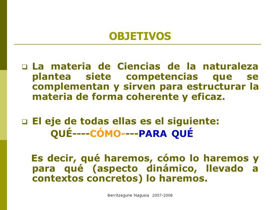 Berritzegune Nagusia 2007-2008 OBJETIVOS La materia de Ciencias de la naturaleza plantea siete competencias que se complementan y sirven para estructu