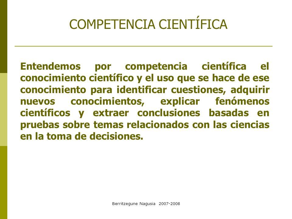 Berritzegune Nagusia 2007-2008 COMPETENCIA CIENTÍFICA Entendemos por competencia científica el conocimiento científico y el uso que se hace de ese con