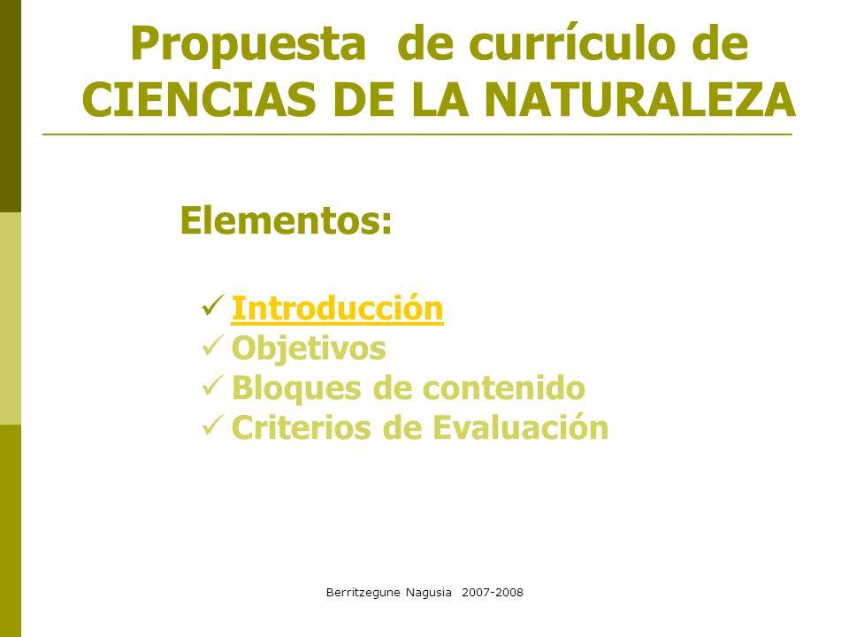 Berritzegune Nagusia 2007-2008 Propuesta de currículo de CIENCIAS DE LA NATURALEZA Elementos: Introducción Objetivos Bloques de contenido Criterios de