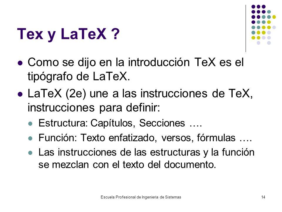 Escuela Profesional de Ingenieria de Sistemas14 Tex y LaTeX ? Como se dijo en la introducción TeX es el tipógrafo de LaTeX. LaTeX (2e) une a las instr