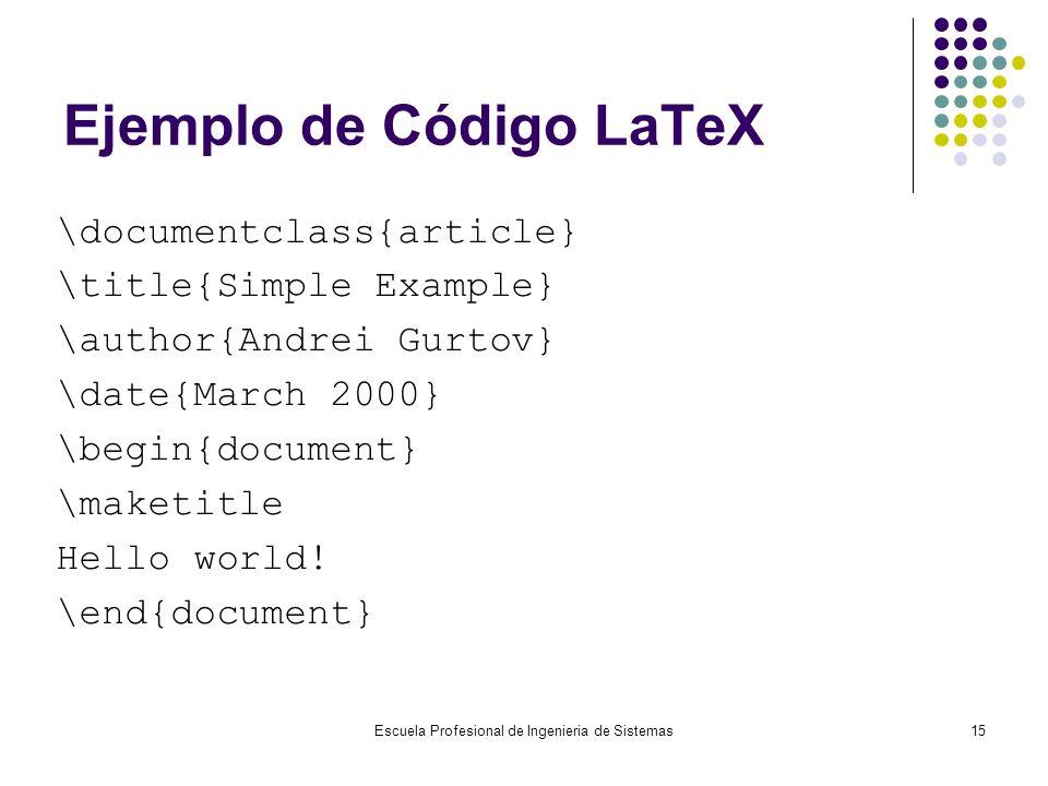 Escuela Profesional de Ingenieria de Sistemas15 Ejemplo de Código LaTeX \documentclass{article} \title{Simple Example} \author{Andrei Gurtov} \date{Ma