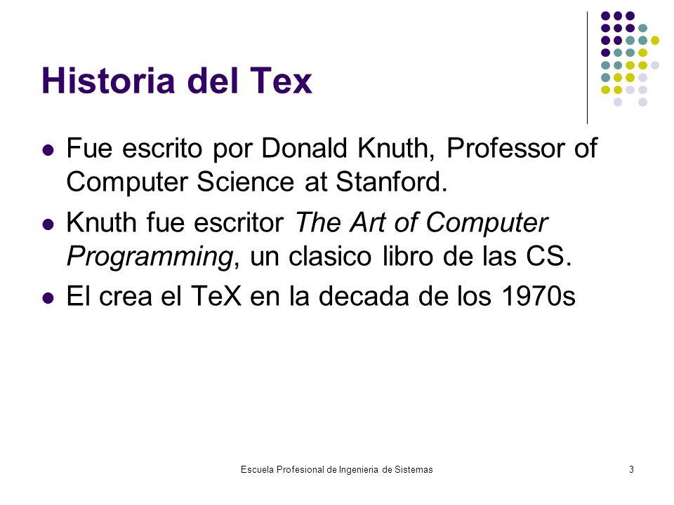 Escuela Profesional de Ingenieria de Sistemas3 Historia del Tex Fue escrito por Donald Knuth, Professor of Computer Science at Stanford. Knuth fue esc
