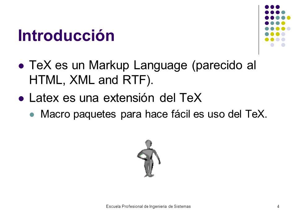 Escuela Profesional de Ingenieria de Sistemas4 Introducción TeX es un Markup Language (parecido al HTML, XML and RTF). Latex es una extensión del TeX