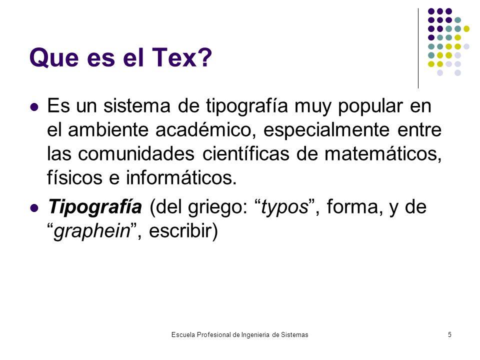 Escuela Profesional de Ingenieria de Sistemas5 Que es el Tex? Es un sistema de tipografía muy popular en el ambiente académico, especialmente entre la