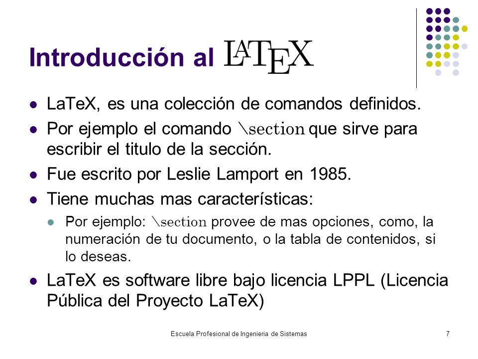 Escuela Profesional de Ingenieria de Sistemas7 Introducción al LaTeX, es una colección de comandos definidos. Por ejemplo el comando \section que sirv