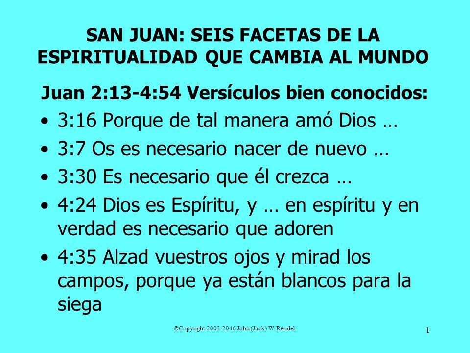 ©Copyright 2003-2046 John (Jack) W Rendel. 1 SAN JUAN: SEIS FACETAS DE LA ESPIRITUALIDAD QUE CAMBIA AL MUNDO Juan 2:13-4:54 Versículos bien conocidos: