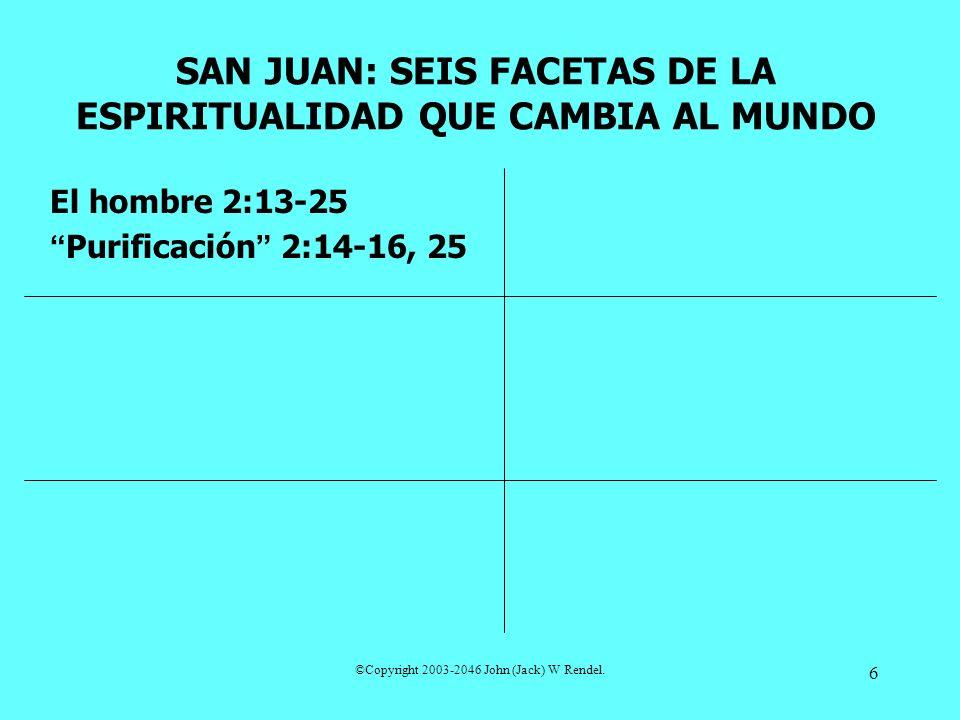 ©Copyright 2003-2046 John (Jack) W Rendel. 6 El hombre 2:13-25 Purificación 2:14-16, 25 SAN JUAN: SEIS FACETAS DE LA ESPIRITUALIDAD QUE CAMBIA AL MUND