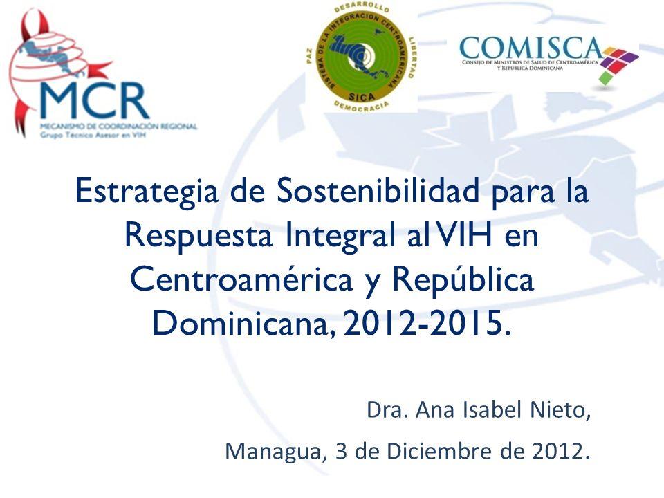 Estrategia de Sostenibilidad para la Respuesta Integral al VIH en Centroamérica y República Dominicana, 2012-2015. Dra. Ana Isabel Nieto, Managua, 3 d