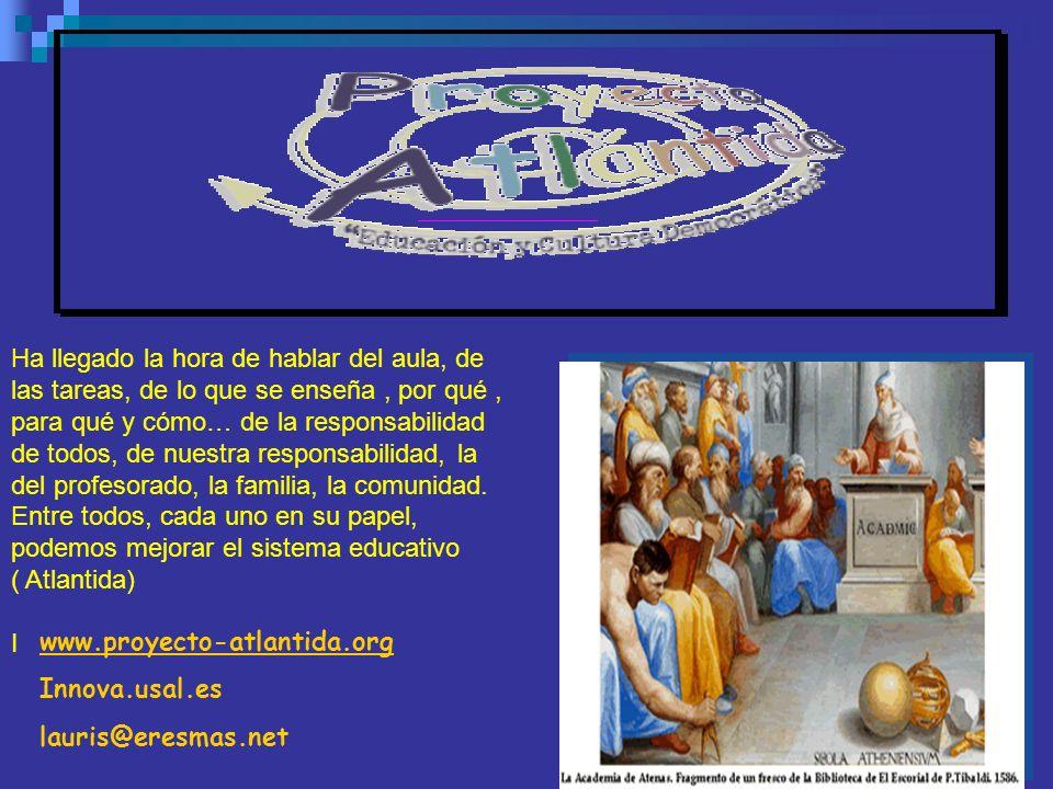 www.proyecto-atlantida.org Innova.usal.es lauris@eresmas.net Ha llegado la hora de hablar del aula, de las tareas, de lo que se enseña, por qué, para qué y cómo… de la responsabilidad de todos, de nuestra responsabilidad, la del profesorado, la familia, la comunidad.