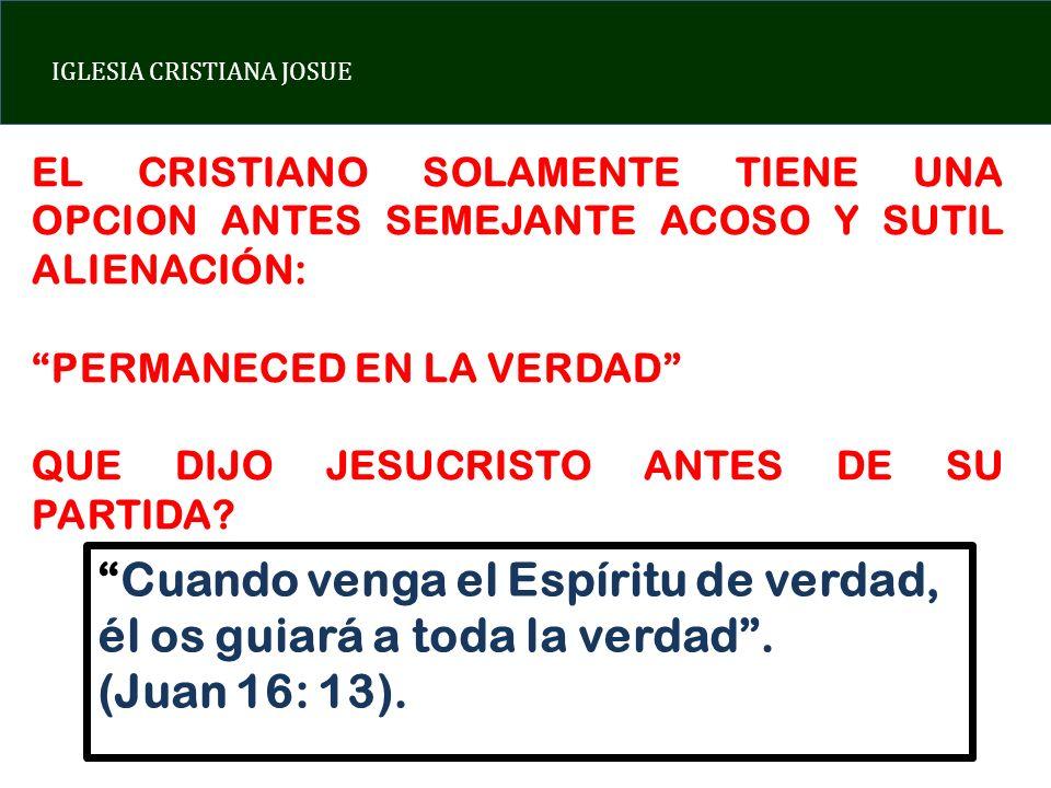 IGLESIA CRISTIANA JOSUE EL CRISTIANO SOLAMENTE TIENE UNA OPCION ANTES SEMEJANTE ACOSO Y SUTIL ALIENACIÓN: PERMANECED EN LA VERDAD QUE DIJO JESUCRISTO