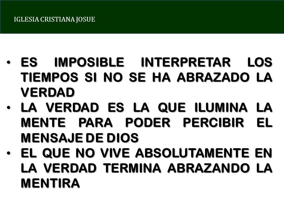 IGLESIA CRISTIANA JOSUE ES IMPOSIBLE INTERPRETAR LOS TIEMPOS SI NO SE HA ABRAZADO LA VERDAD ES IMPOSIBLE INTERPRETAR LOS TIEMPOS SI NO SE HA ABRAZADO