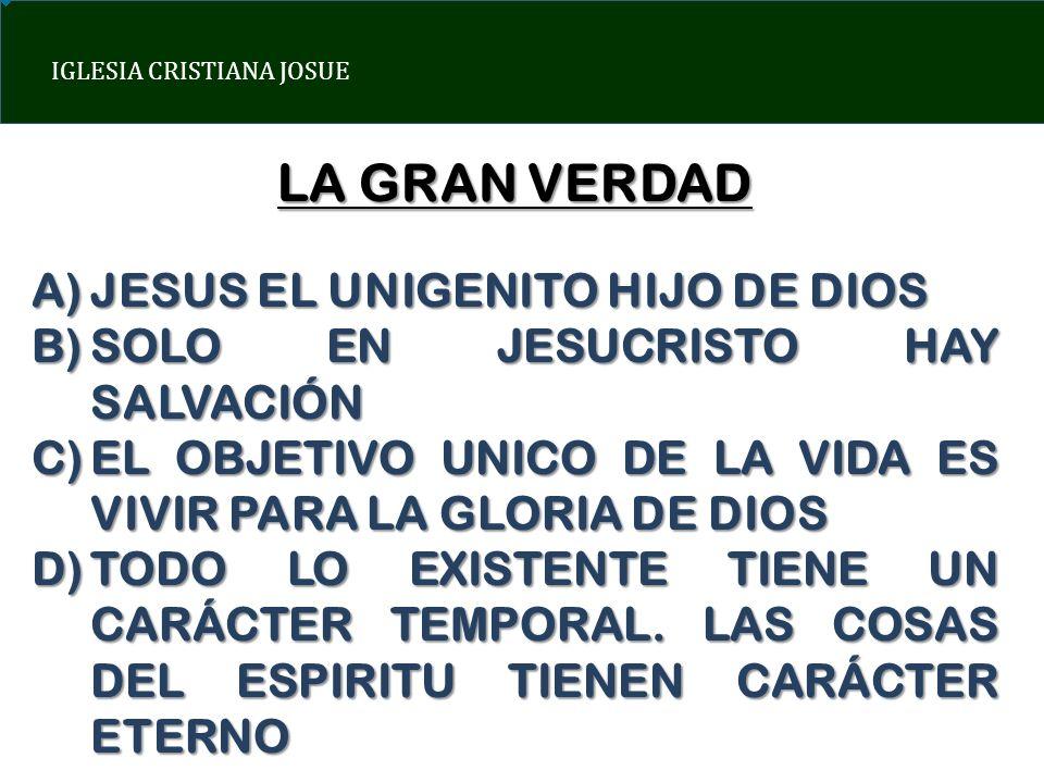 IGLESIA CRISTIANA JOSUE LA GRAN VERDAD A)JESUS EL UNIGENITO HIJO DE DIOS B)SOLO EN JESUCRISTO HAY SALVACIÓN C)EL OBJETIVO UNICO DE LA VIDA ES VIVIR PA