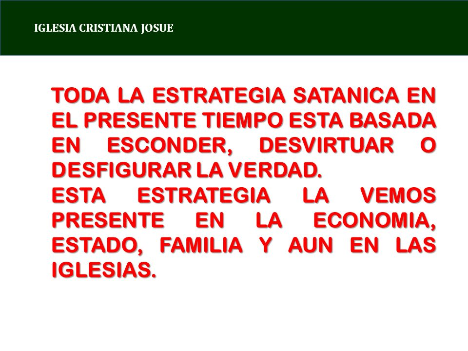 IGLESIA CRISTIANA JOSUE TODA LA ESTRATEGIA SATANICA EN EL PRESENTE TIEMPO ESTA BASADA EN ESCONDER, DESVIRTUAR O DESFIGURAR LA VERDAD. ESTA ESTRATEGIA