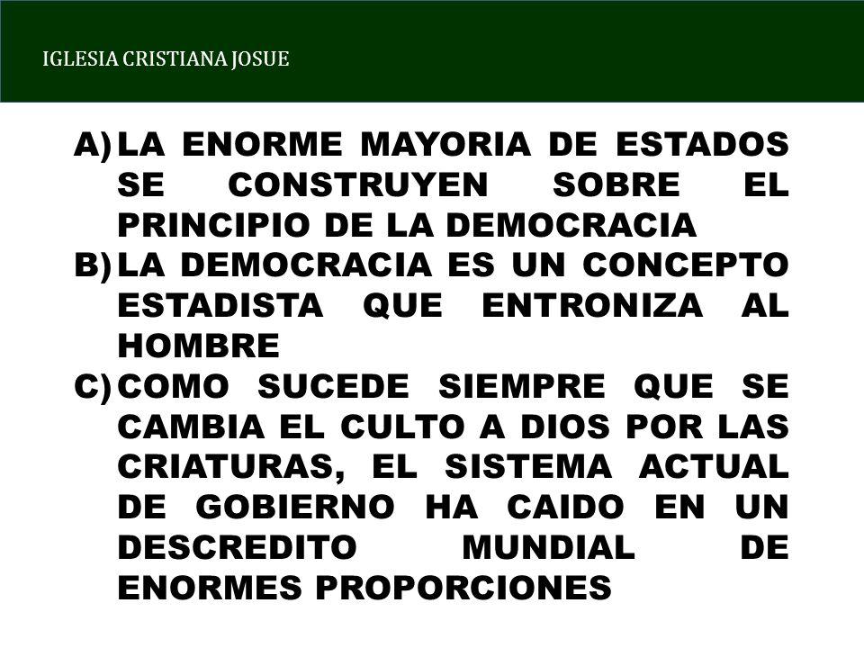 IGLESIA CRISTIANA JOSUE A)LA ENORME MAYORIA DE ESTADOS SE CONSTRUYEN SOBRE EL PRINCIPIO DE LA DEMOCRACIA B)LA DEMOCRACIA ES UN CONCEPTO ESTADISTA QUE