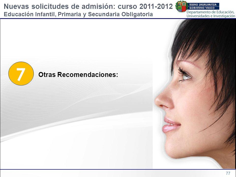 77 7 Otras Recomendaciones: Nuevas solicitudes de admisión: curso 2011-2012 Educación Infantil, Primaria y Secundaria Obligatoria
