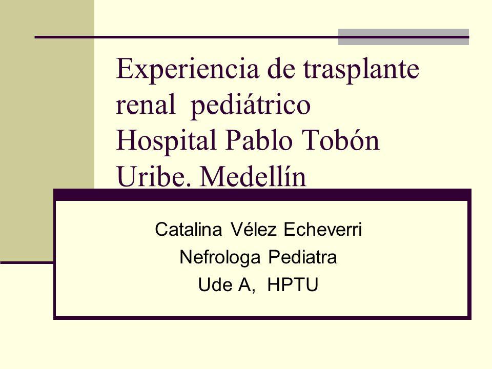 Experiencia de trasplante renal pediátrico Hospital Pablo Tobón Uribe. Medellín Catalina Vélez Echeverri Nefrologa Pediatra Ude A, HPTU