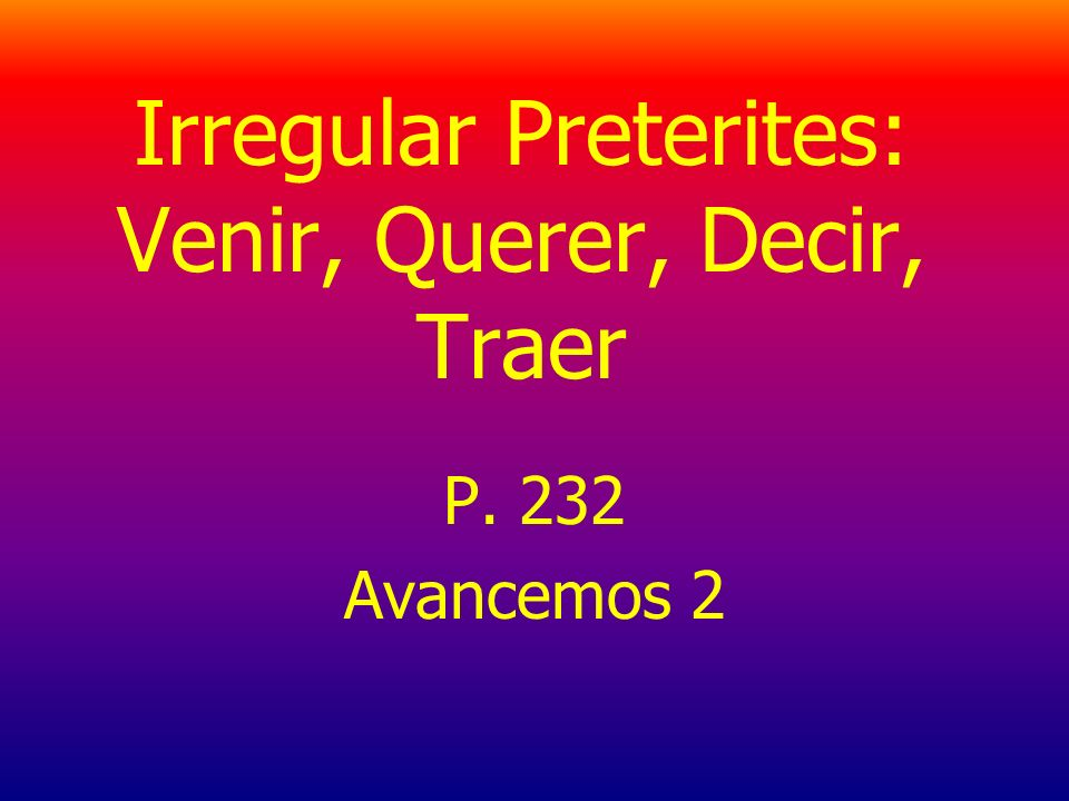 Irregular Preterites: Venir, Querer, Decir, Traer P. 232 Avancemos 2