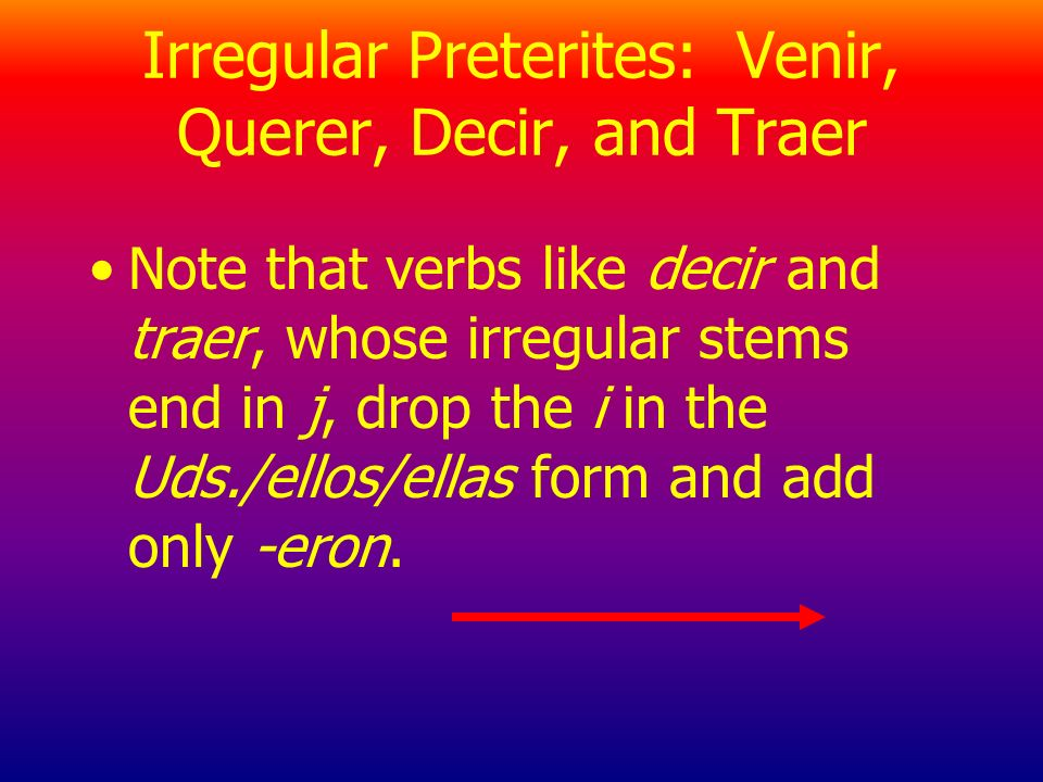 Irregular Preterites: Venir, Querer, Decir, and Traer Note that verbs like decir and traer, whose irregular stems end in j, drop the i in the Uds./ellos/ellas form and add only -eron.