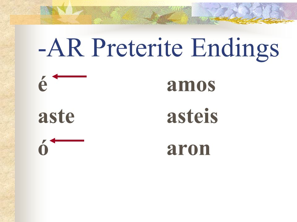 -AR Preterite Endings Just as -o, -as, -a, -amos, - áis, -an tell you that the action takes place in the present, -é, -aste, -ó, -amos, asteis, -aron, tell you that the action took place in the past.